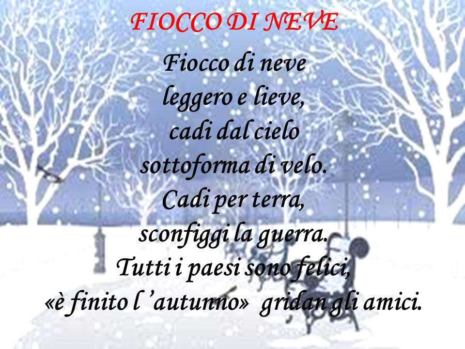 FIOCCO DI NEVE Fiocco di neve leggero e lieve, cadi dal cielo sottoforma di velo. Cadi per terra, sconfiggi la guerra. Tutti i paesi sono felici, «è f