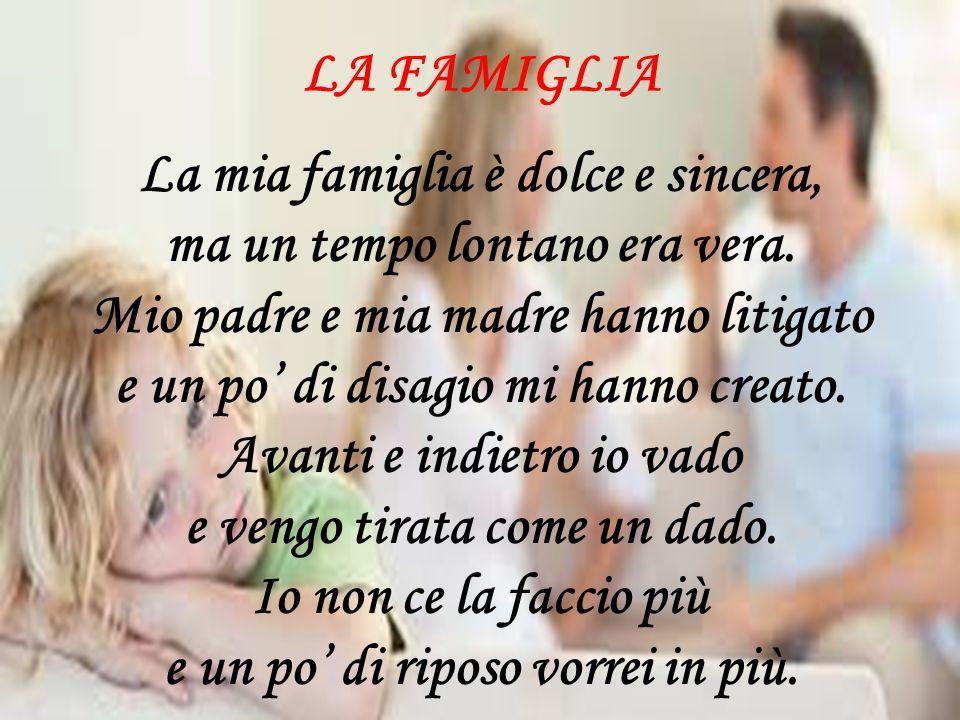LA FAMIGLIA La mia famiglia è dolce e sincera, ma un tempo lontano era vera. Mio padre e mia madre hanno litigato e un po' di disagio mi hanno creato.