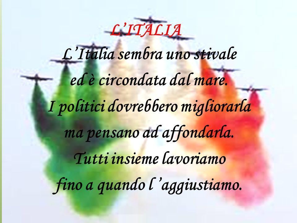 L'ITALIA L'Italia sembra uno stivale ed è circondata dal mare. I politici dovrebbero migliorarla ma pensano ad affondarla. Tutti insieme lavoriamo fin