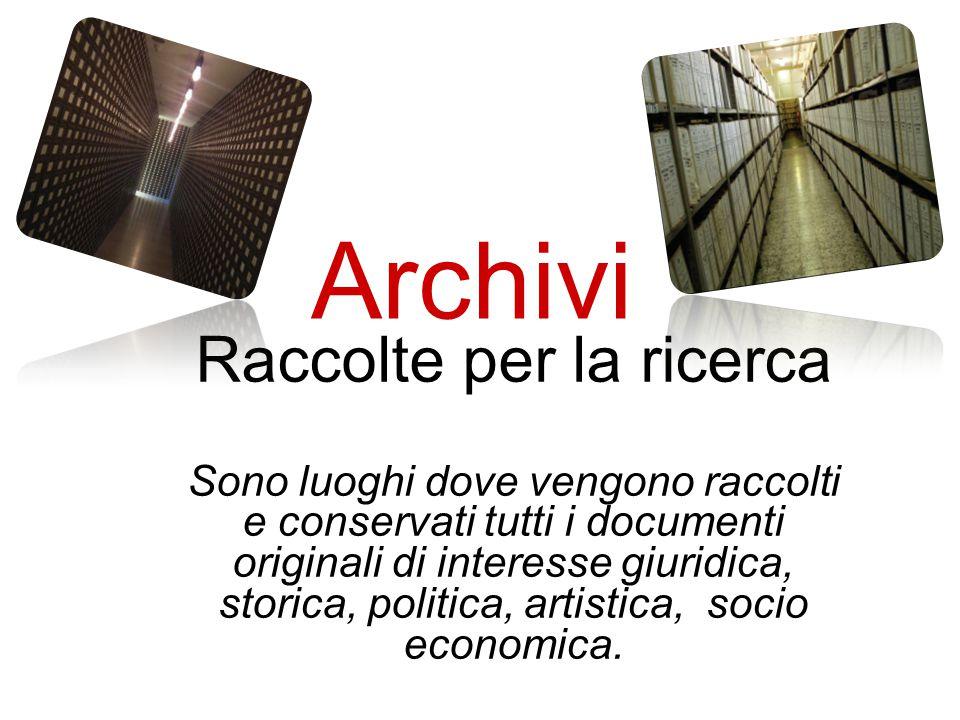 Archivi Raccolte per la ricerca Sono luoghi dove vengono raccolti e conservati tutti i documenti originali di interesse giuridica, storica, politica, artistica, socio economica.