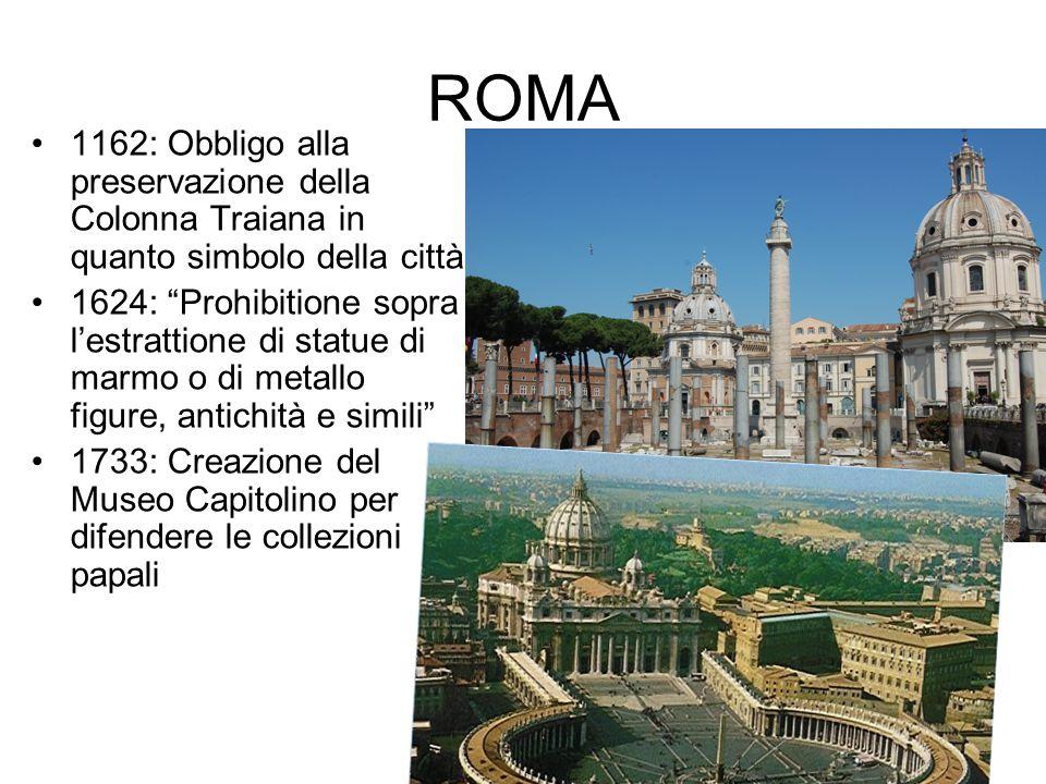 ROMA 1162: Obbligo alla preservazione della Colonna Traiana in quanto simbolo della città 1624: Prohibitione sopra l'estrattione di statue di marmo o di metallo figure, antichità e simili 1733: Creazione del Museo Capitolino per difendere le collezioni papali