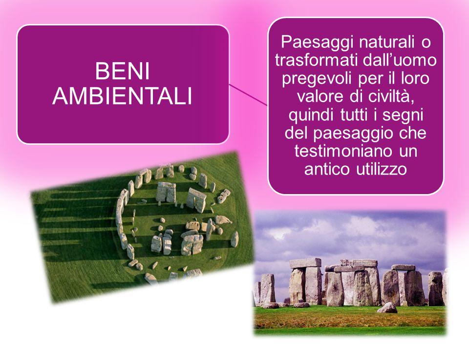 BENI AMBIENTALI Paesaggi naturali o trasformati dall'uomo pregevoli per il loro valore di civiltà, quindi tutti i segni del paesaggio che testimoniano un antico utilizzo