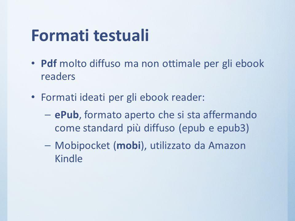 Formati testuali Pdf molto diffuso ma non ottimale per gli ebook readers Formati ideati per gli ebook reader: – ePub, formato aperto che si sta affermando come standard più diffuso (epub e epub3) – Mobipocket (mobi), utilizzato da Amazon Kindle