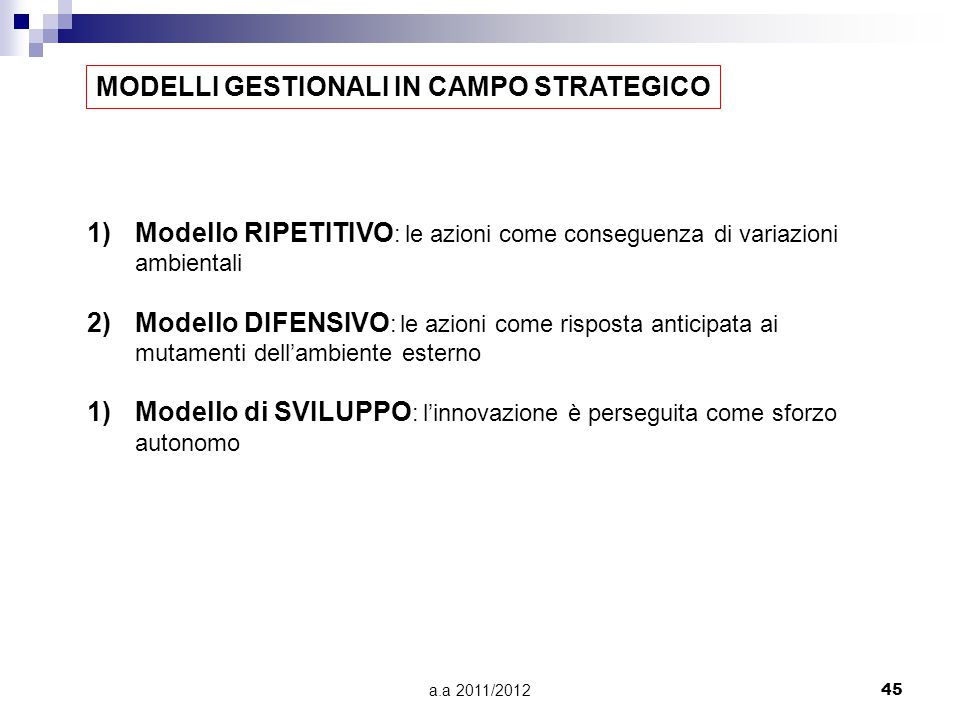 a.a 2011/201245 MODELLI GESTIONALI IN CAMPO STRATEGICO 1)Modello RIPETITIVO : le azioni come conseguenza di variazioni ambientali 2)Modello DIFENSIVO