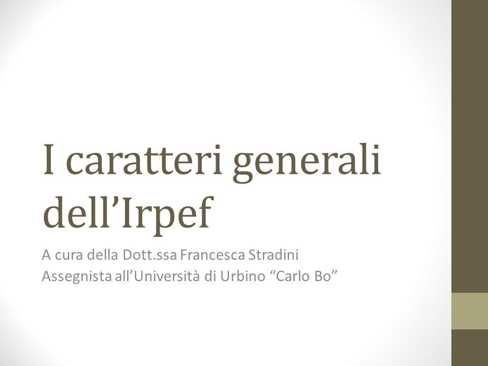I caratteri generali dell'Irpef A cura della Dott.ssa Francesca Stradini Assegnista all'Università di Urbino Carlo Bo