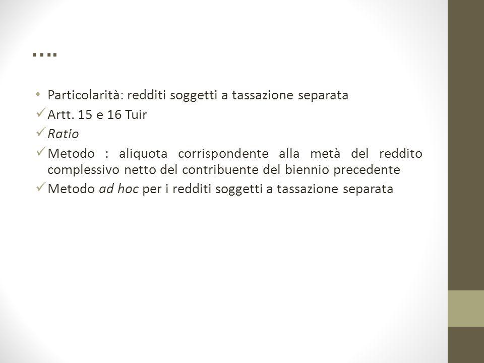 …. Particolarità: redditi soggetti a tassazione separata Artt. 15 e 16 Tuir Ratio Metodo : aliquota corrispondente alla metà del reddito complessivo n