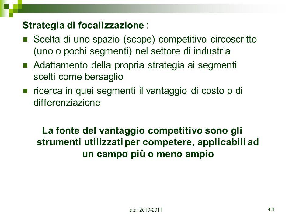 a.a. 2010-201111 Strategia di focalizzazione : Scelta di uno spazio (scope) competitivo circoscritto (uno o pochi segmenti) nel settore di industria A