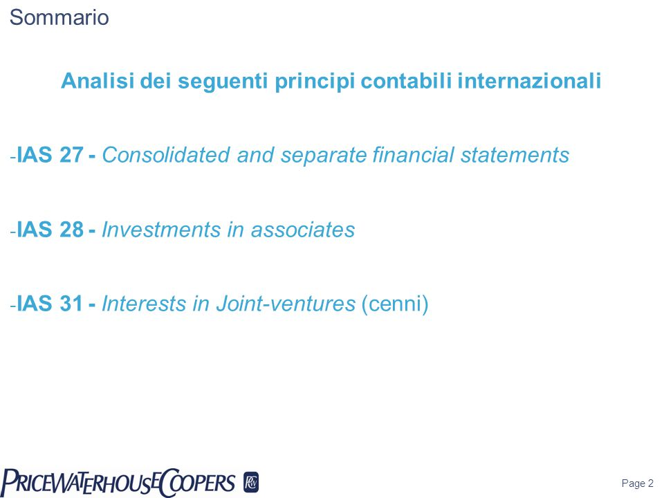 Page 2 Sommario Analisi dei seguenti principi contabili internazionali - IAS 27- Consolidated and separate financial statements - IAS 28- Investments in associates - IAS 31- Interests in Joint-ventures (cenni)