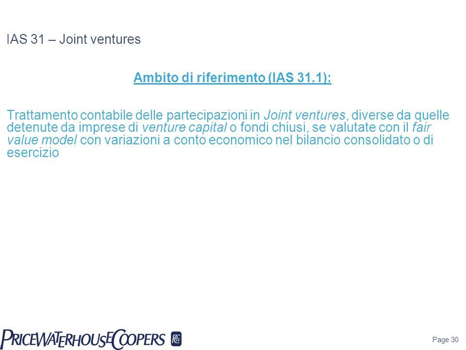 Page 30 IAS 31 – Joint ventures Ambito di riferimento (IAS 31.1): Trattamento contabile delle partecipazioni in Joint ventures, diverse da quelle dete