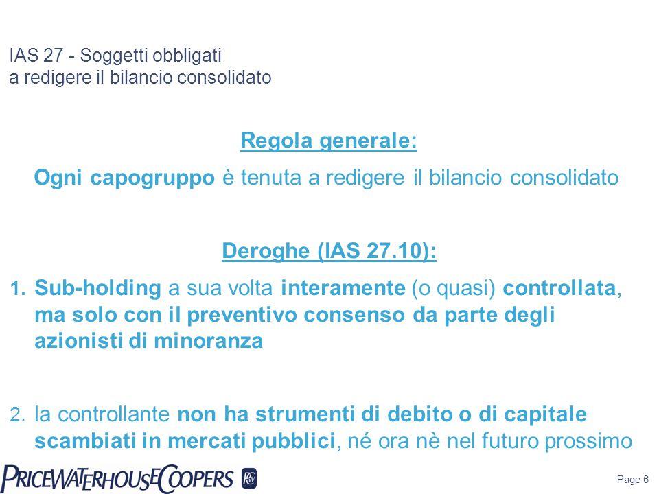 Page 6 IAS 27 - Soggetti obbligati a redigere il bilancio consolidato Regola generale: Ogni capogruppo è tenuta a redigere il bilancio consolidato Der