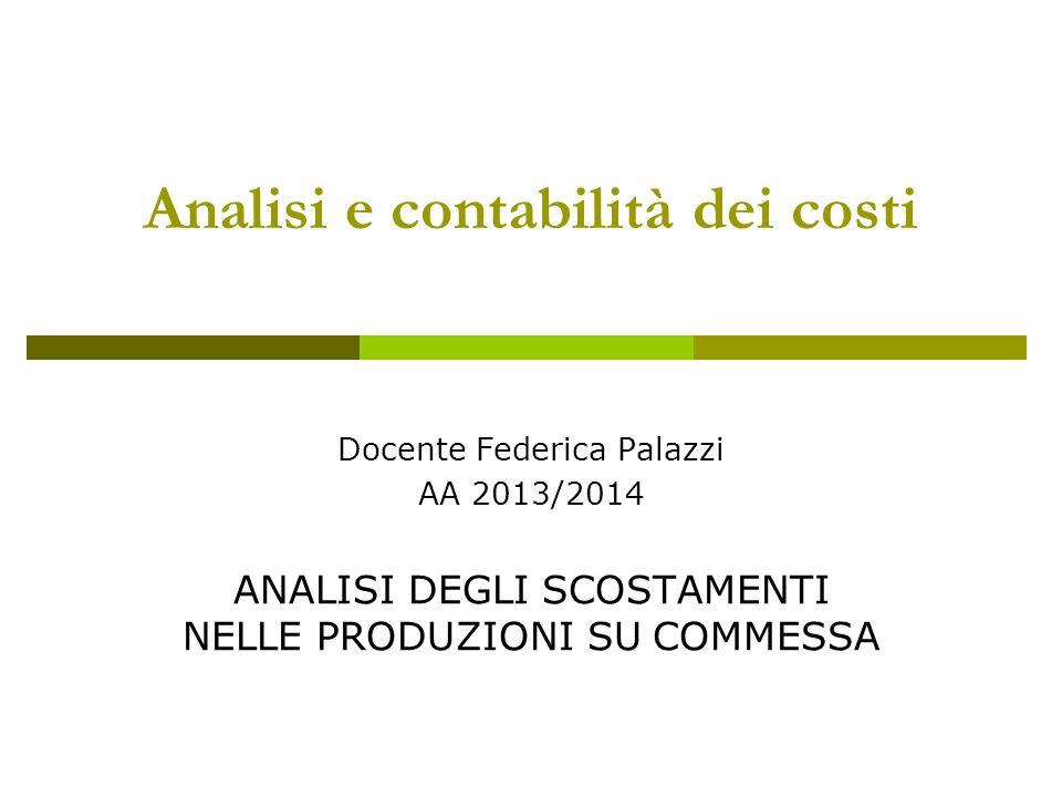 Analisi e contabilità dei costi Docente Federica Palazzi AA 2013/2014 ANALISI DEGLI SCOSTAMENTI NELLE PRODUZIONI SU COMMESSA