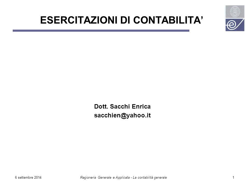 6 settembre 2014Ragioneria Generale e Applicata - La contabilità generale1 ESERCITAZIONI DI CONTABILITA' Dott. Sacchi Enrica sacchien@yahoo.it