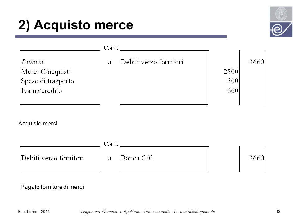 6 settembre 2014Ragioneria Generale e Applicata - Parte seconda - La contabilità generale13 2) Acquisto merce Pagato fornitore di merci Acquisto merci
