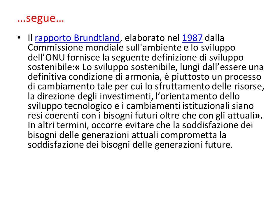…segue… Il rapporto Brundtland, elaborato nel 1987 dalla Commissione mondiale sull'ambiente e lo sviluppo dell'ONU fornisce la seguente definizione di