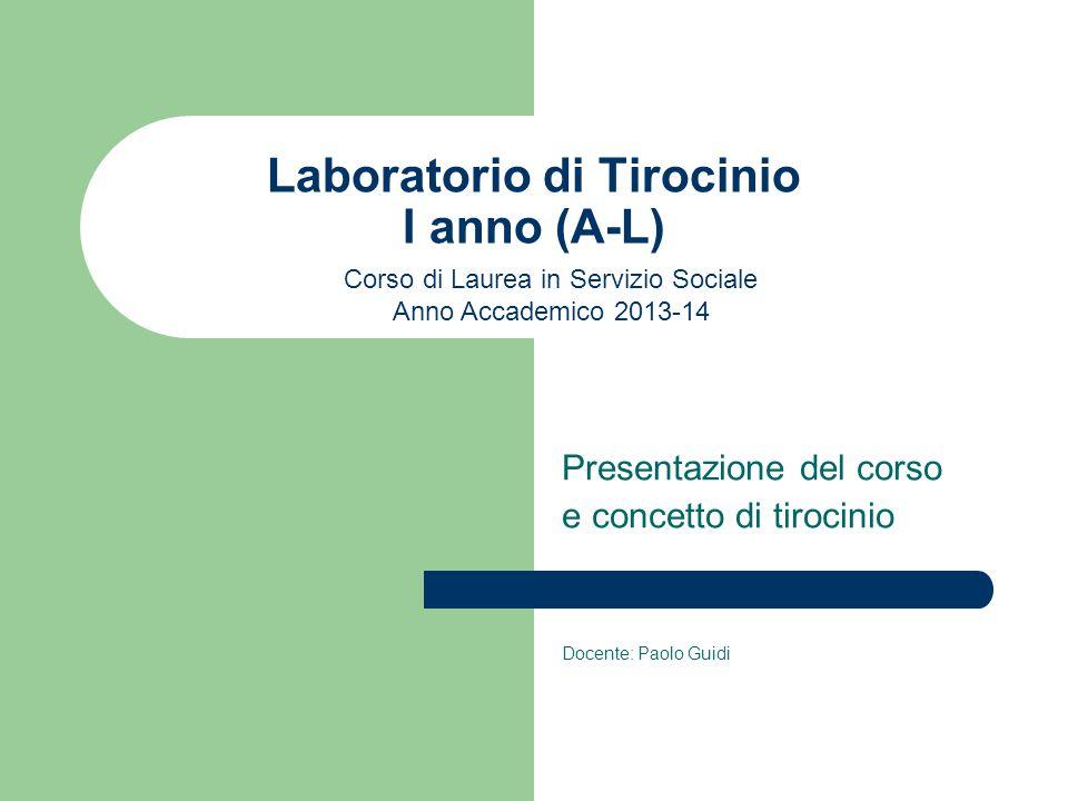Laboratorio di Tirocinio I anno (A-L) Presentazione del corso e concetto di tirocinio Docente: Paolo Guidi Corso di Laurea in Servizio Sociale Anno Accademico 2013-14