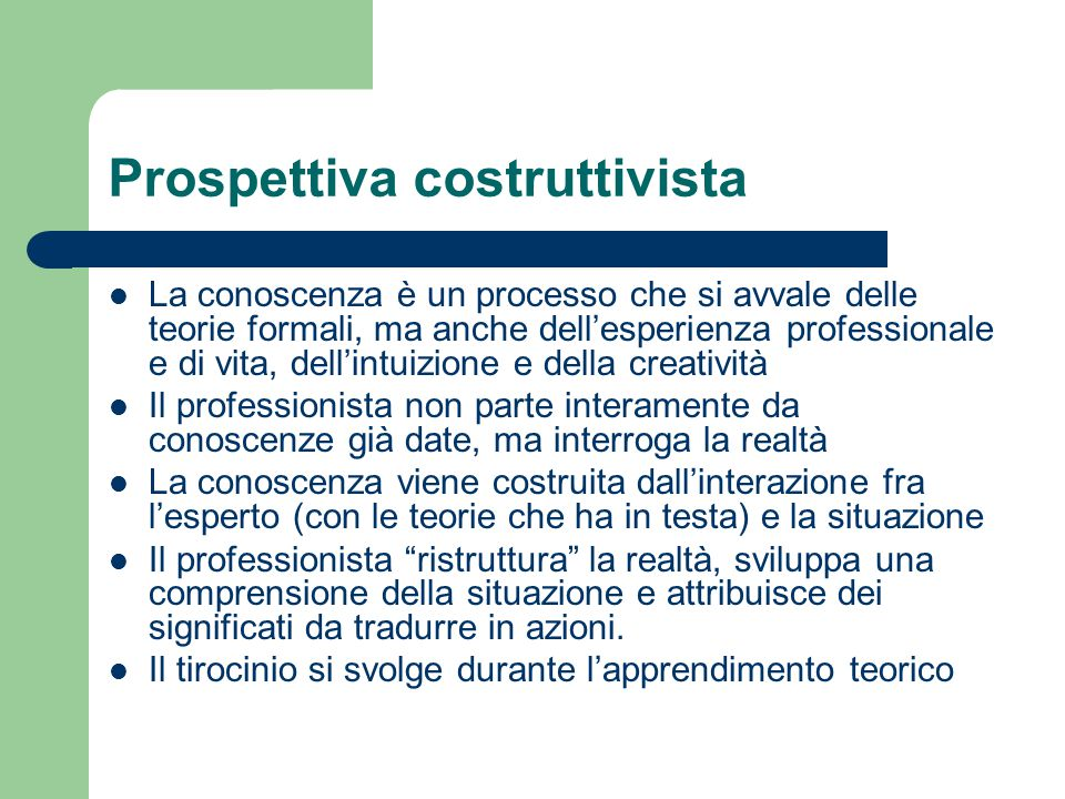 Prospettiva costruttivista La conoscenza è un processo che si avvale delle teorie formali, ma anche dell'esperienza professionale e di vita, dell'intu