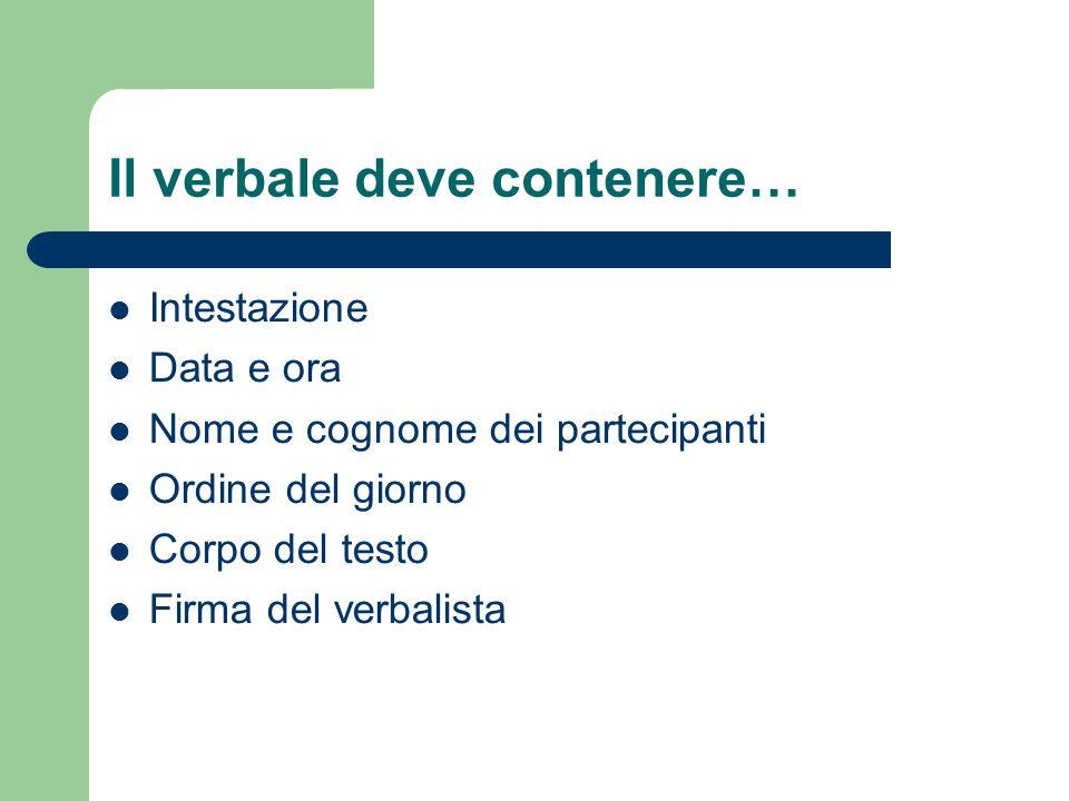 Il verbale deve contenere… Intestazione Data e ora Nome e cognome dei partecipanti Ordine del giorno Corpo del testo Firma del verbalista