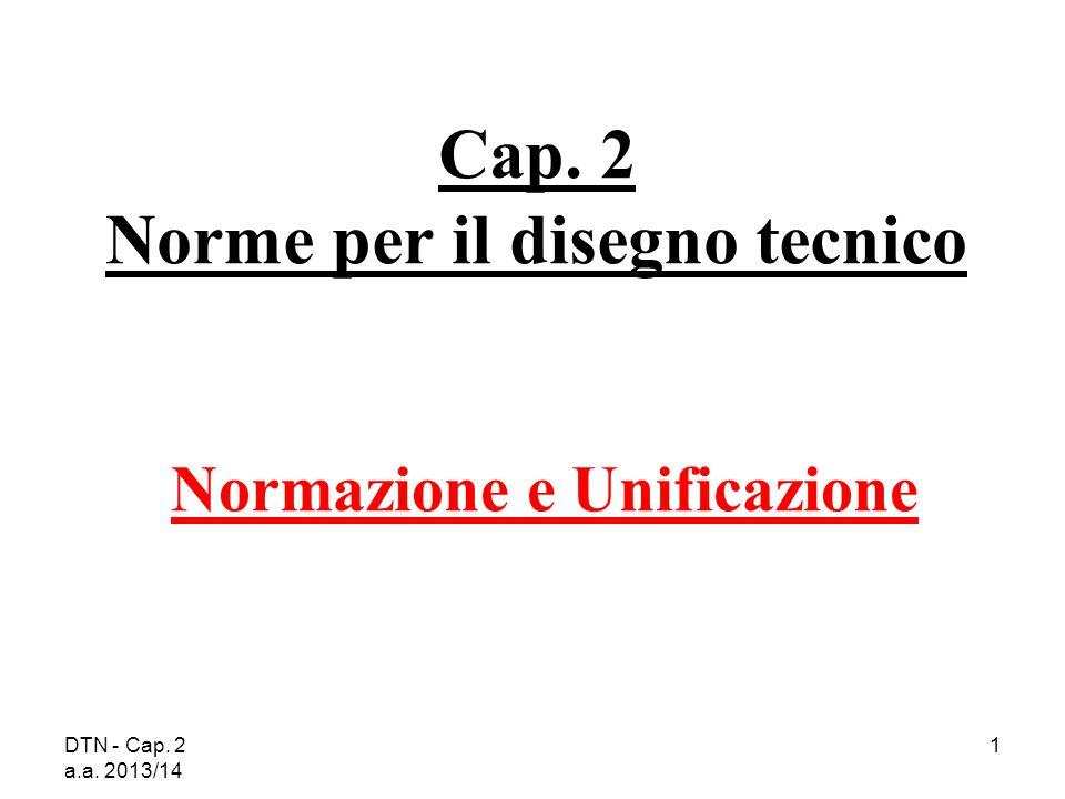 DTN - Cap. 2 a.a. 2013/14 1 Cap. 2 Norme per il disegno tecnico Normazione e Unificazione