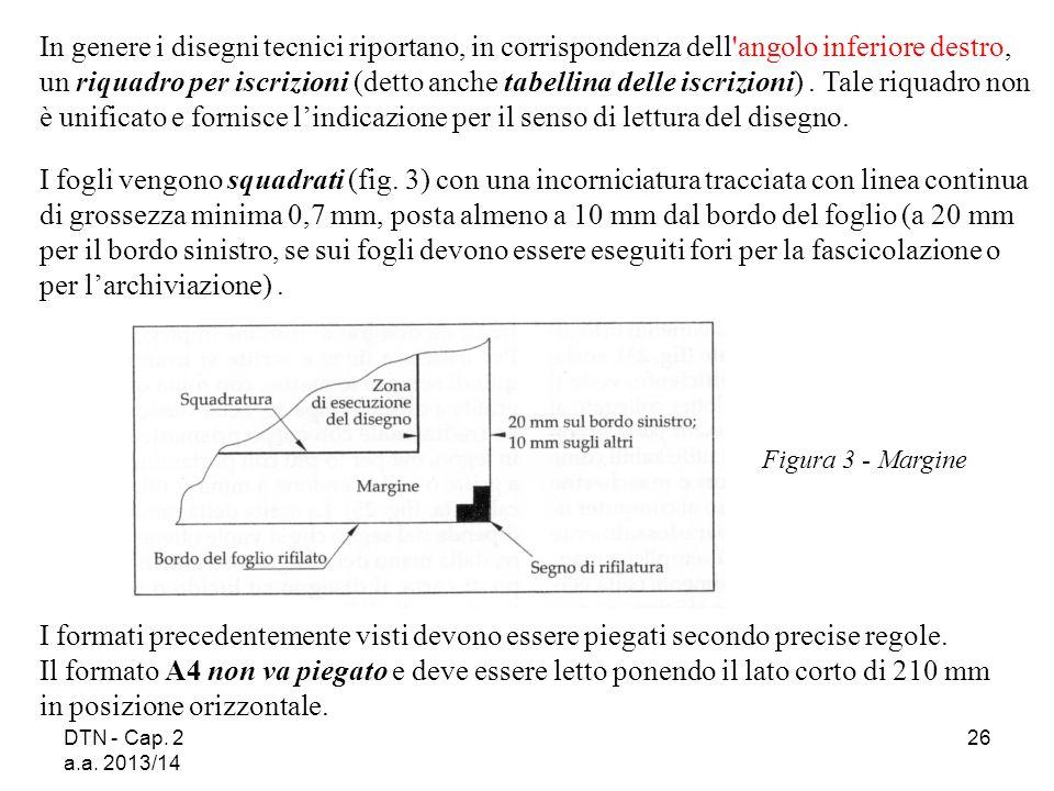 DTN - Cap. 2 a.a. 2013/14 26 Figura 3 - Margine In genere i disegni tecnici riportano, in corrispondenza dell'angolo inferiore destro, un riquadro per