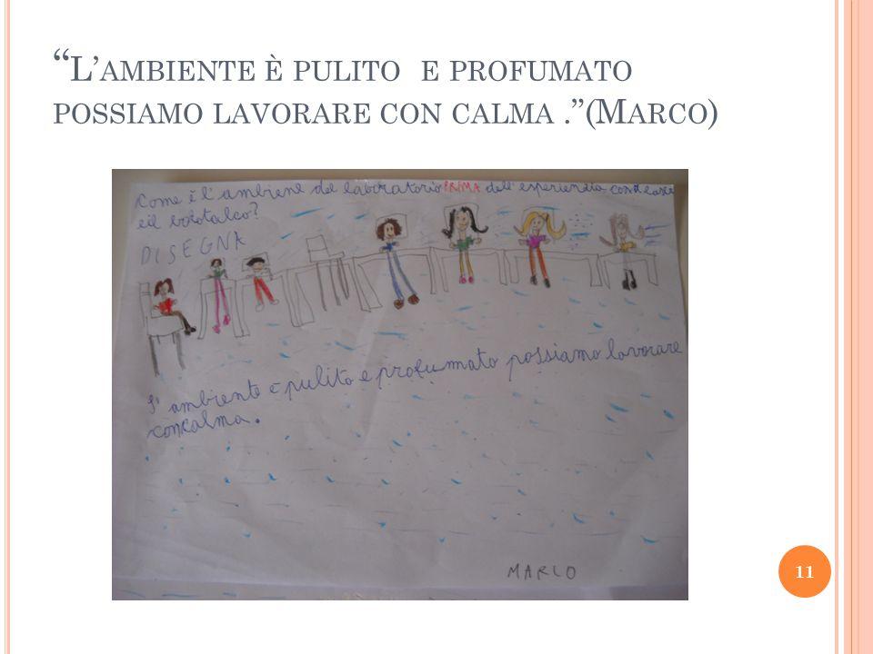 L' AMBIENTE È PULITO E PROFUMATO POSSIAMO LAVORARE CON CALMA. (M ARCO ) 11