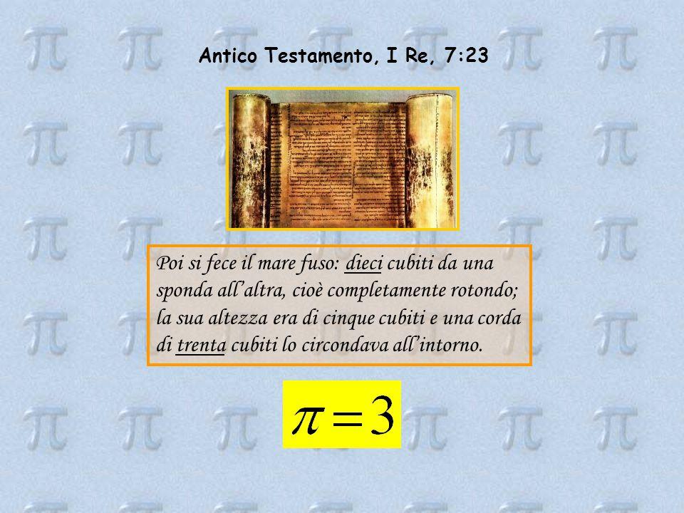 Antico Testamento, I Re, 7:23 Poi si fece il mare fuso: dieci cubiti da una sponda all'altra, cioè completamente rotondo; la sua altezza era di cinque cubiti e una corda di trenta cubiti lo circondava all'intorno.
