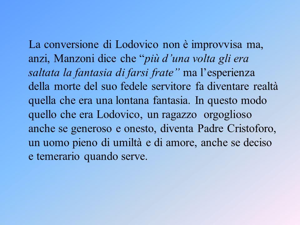 La conversione di Lodovico non è improvvisa ma, anzi, Manzoni dice che più d'una volta gli era saltata la fantasia di farsi frate ma l'esperienza della morte del suo fedele servitore fa diventare realtà quella che era una lontana fantasia.