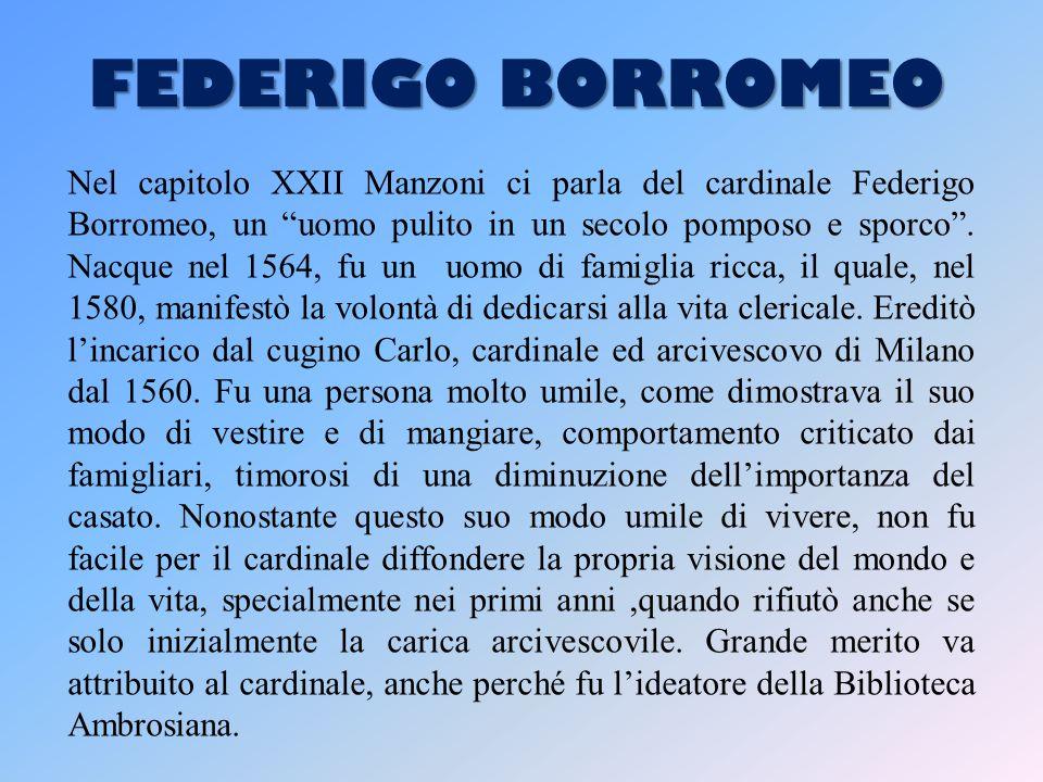 FEDERIGO BORROMEO Nel capitolo XXII Manzoni ci parla del cardinale Federigo Borromeo, un uomo pulito in un secolo pomposo e sporco .