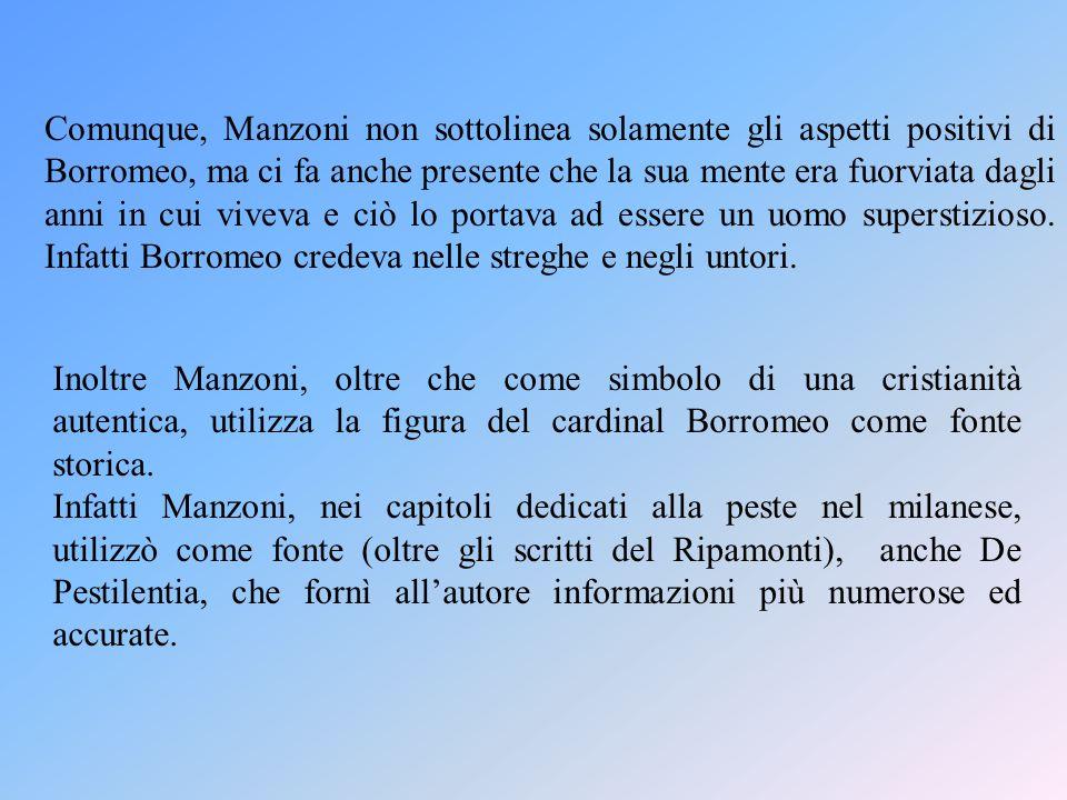 Inoltre Manzoni, oltre che come simbolo di una cristianità autentica, utilizza la figura del cardinal Borromeo come fonte storica.