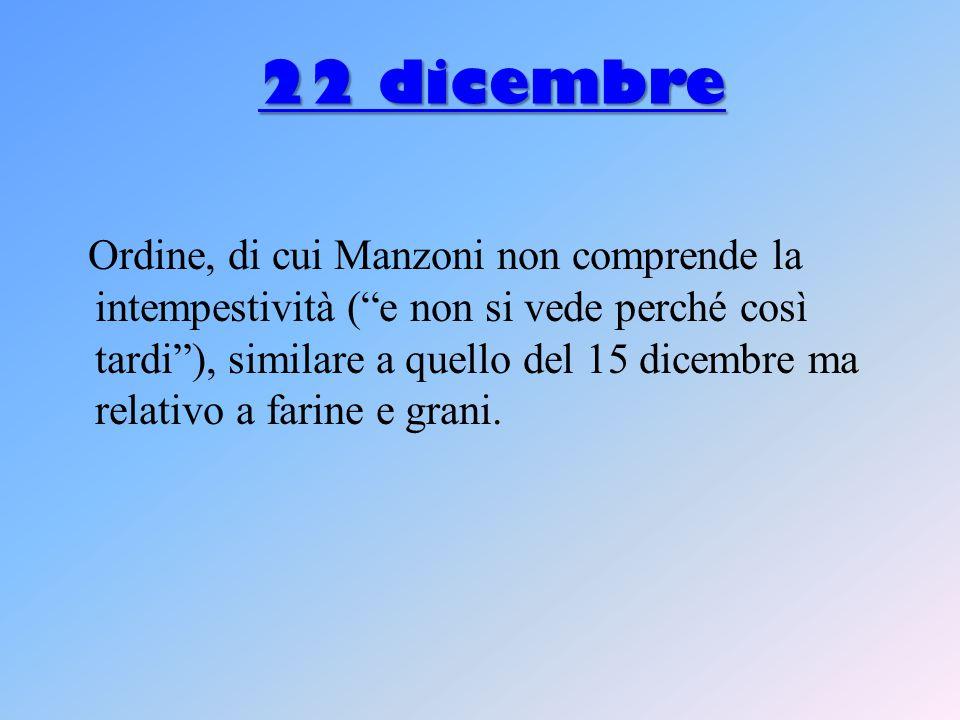 22 dicembre 22 dicembre Ordine, di cui Manzoni non comprende la intempestività ( e non si vede perché così tardi ), similare a quello del 15 dicembre ma relativo a farine e grani.
