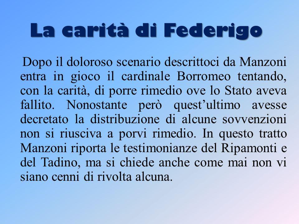 La carità di Federigo Dopo il doloroso scenario descrittoci da Manzoni entra in gioco il cardinale Borromeo tentando, con la carità, di porre rimedio ove lo Stato aveva fallito.