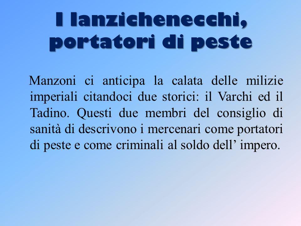 I lanzichenecchi, portatori di peste Manzoni ci anticipa la calata delle milizie imperiali citandoci due storici: il Varchi ed il Tadino.