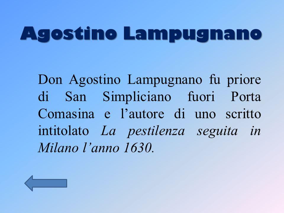 Agostino Lampugnano Don Agostino Lampugnano fu priore di San Simpliciano fuori Porta Comasina e l'autore di uno scritto intitolato La pestilenza seguita in Milano l'anno 1630.