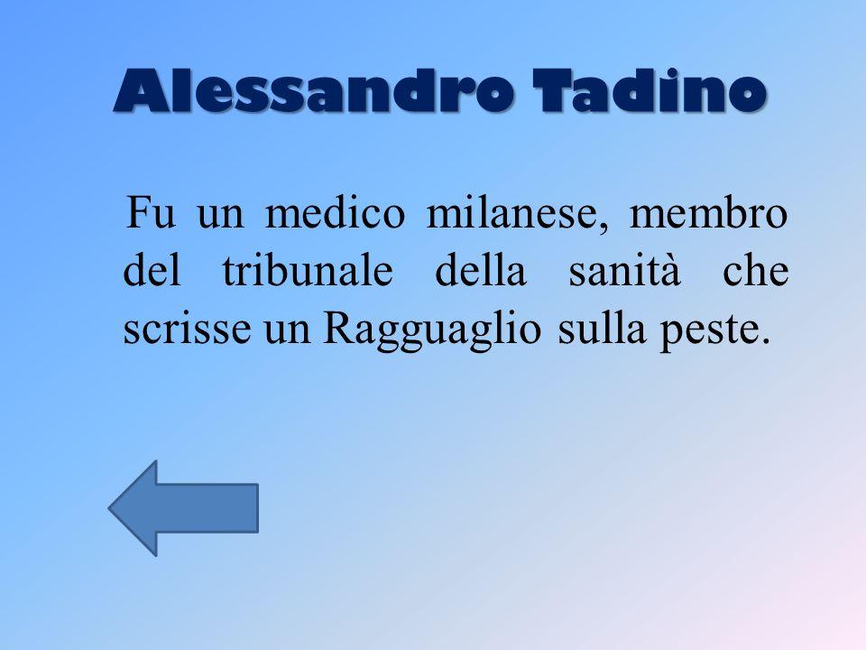 Alessandro Tadino Alessandro Tadino Fu un medico milanese, membro del tribunale della sanità che scrisse un Ragguaglio sulla peste.