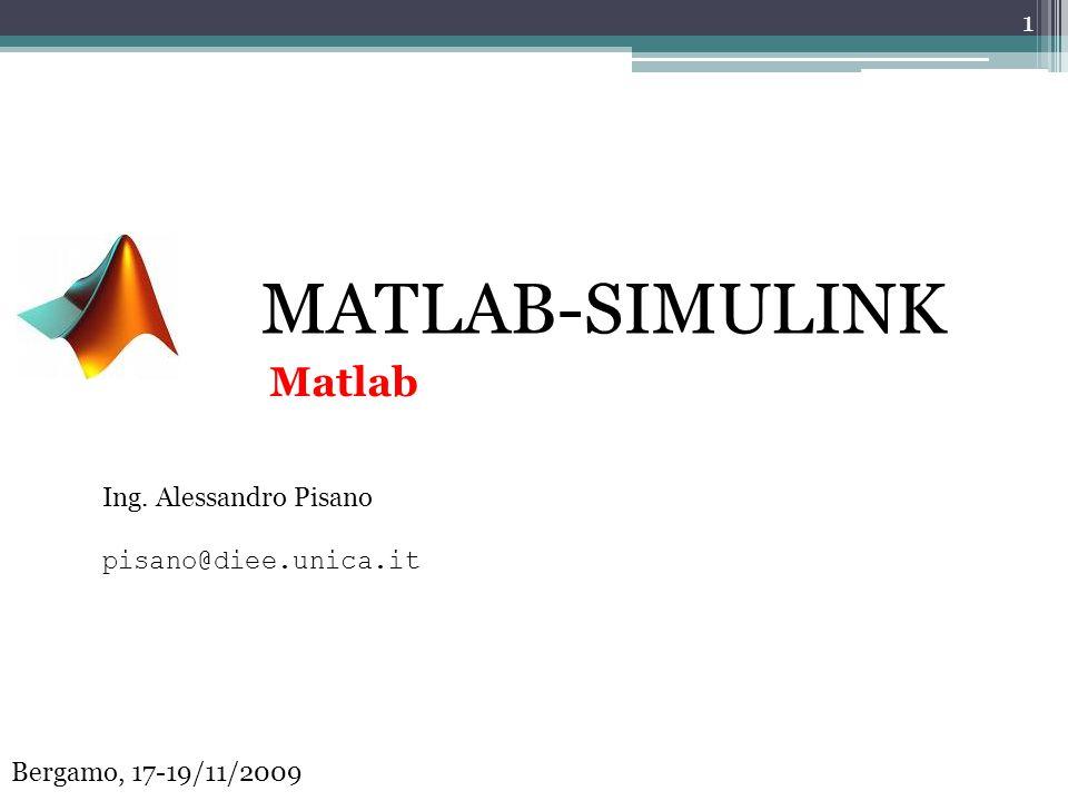 MATLAB-SIMULINK Ing. Alessandro Pisano pisano@diee.unica.it 1 Bergamo, 17-19/11/2009 Matlab