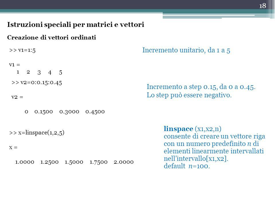 18 Creazione di vettori ordinati >> v1=1:5 v1 = 1 2 3 4 5 Incremento unitario, da 1 a 5 Incremento a step 0.15, da 0 a 0.45.