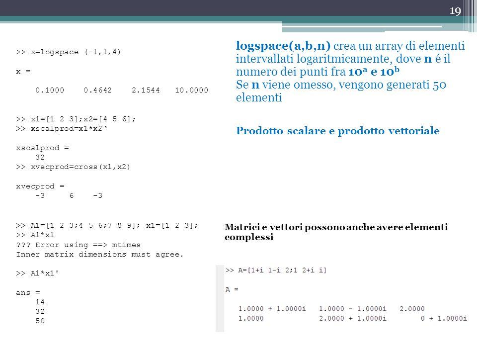 19 logspace(a,b,n) crea un array di elementi intervallati logaritmicamente, dove n é il numero dei punti fra 10 a e 10 b Se n viene omesso, vengono generati 50 elementi >> x=logspace (-1,1,4) x = 0.1000 0.4642 2.1544 10.0000 >> x1=[1 2 3];x2=[4 5 6]; >> xscalprod=x1*x2' xscalprod = 32 >> xvecprod=cross(x1,x2) xvecprod = -3 6 -3 Prodotto scalare e prodotto vettoriale >> A1=[1 2 3;4 5 6;7 8 9]; x1=[1 2 3]; >> A1*x1 ??.