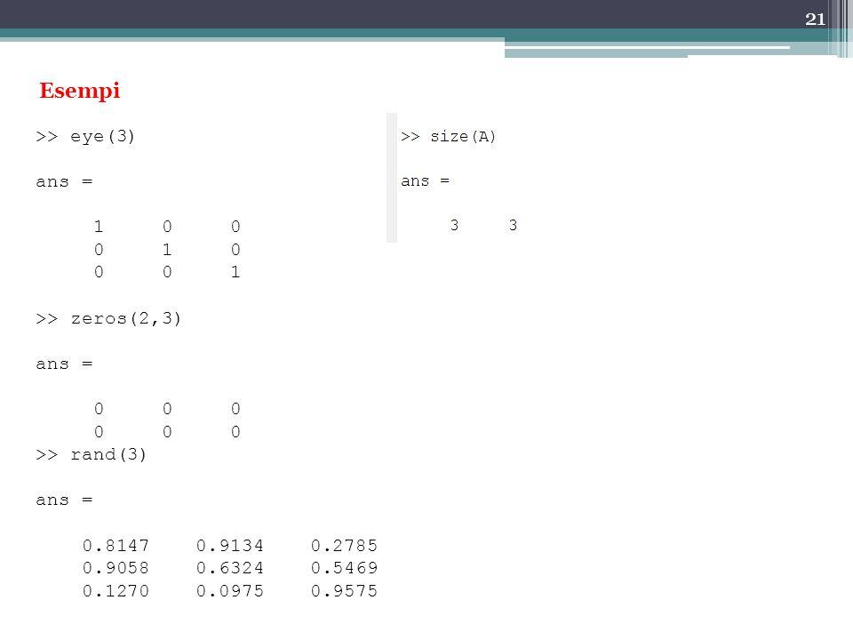 21 Esempi >> eye(3) ans = 1 0 0 0 1 0 0 0 1 >> zeros(2,3) ans = 0 0 0 >> rand(3) ans = 0.8147 0.9134 0.2785 0.9058 0.6324 0.5469 0.1270 0.0975 0.9575
