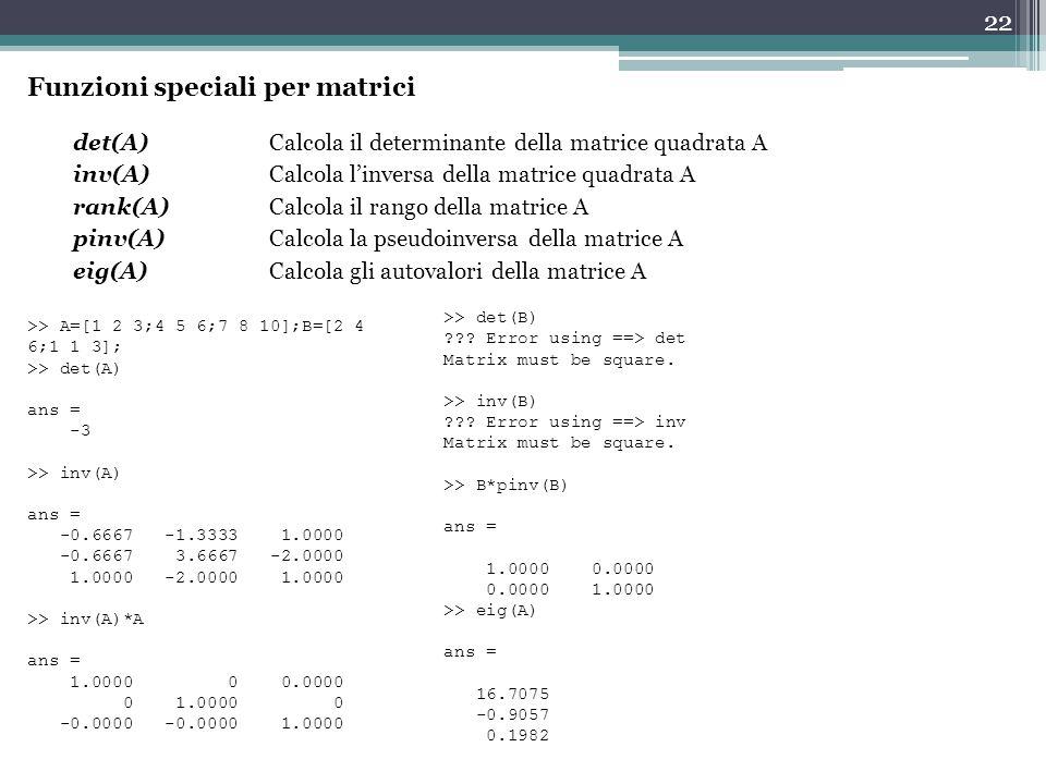 22 Funzioni speciali per matrici det(A)Calcola il determinante della matrice quadrata A inv(A) Calcola l'inversa della matrice quadrata A rank(A) Calcola il rango della matrice A pinv(A) Calcola la pseudoinversa della matrice A eig(A)Calcola gli autovalori della matrice A >> A=[1 2 3;4 5 6;7 8 10];B=[2 4 6;1 1 3]; >> det(A) ans = -3 >> inv(A) ans = -0.6667 -1.3333 1.0000 -0.6667 3.6667 -2.0000 1.0000 -2.0000 1.0000 >> inv(A)*A ans = 1.0000 0 0.0000 0 1.0000 0 -0.0000 -0.0000 1.0000 >> det(B) ??.