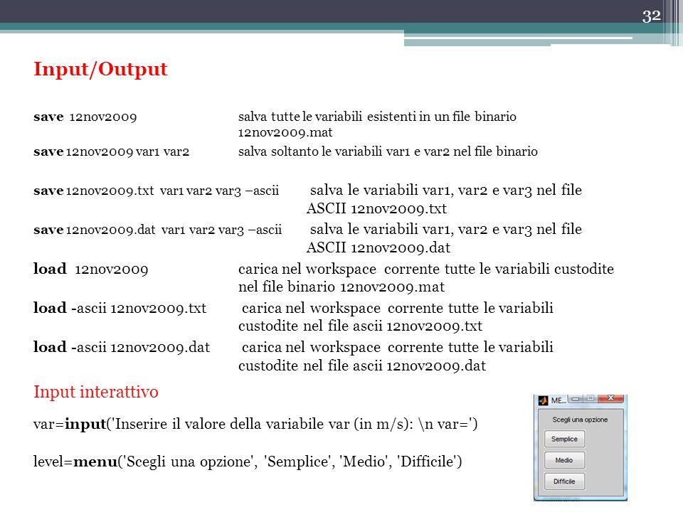 32 Input/Output save 12nov2009salva tutte le variabili esistenti in un file binario 12nov2009.mat save 12nov2009 var1 var2salva soltanto le variabili var1 e var2 nel file binario save 12nov2009.txt var1 var2 var3 –ascii salva le variabili var1, var2 e var3 nel file ASCII 12nov2009.txt save 12nov2009.dat var1 var2 var3 –ascii salva le variabili var1, var2 e var3 nel file ASCII 12nov2009.dat load 12nov2009carica nel workspace corrente tutte le variabili custodite nel file binario 12nov2009.mat load -ascii 12nov2009.txt carica nel workspace corrente tutte le variabili custodite nel file ascii 12nov2009.txt load -ascii 12nov2009.dat carica nel workspace corrente tutte le variabili custodite nel file ascii 12nov2009.dat var=input( Inserire il valore della variabile var (in m/s): \n var= ) level=menu( Scegli una opzione , Semplice , Medio , Difficile ) Input interattivo
