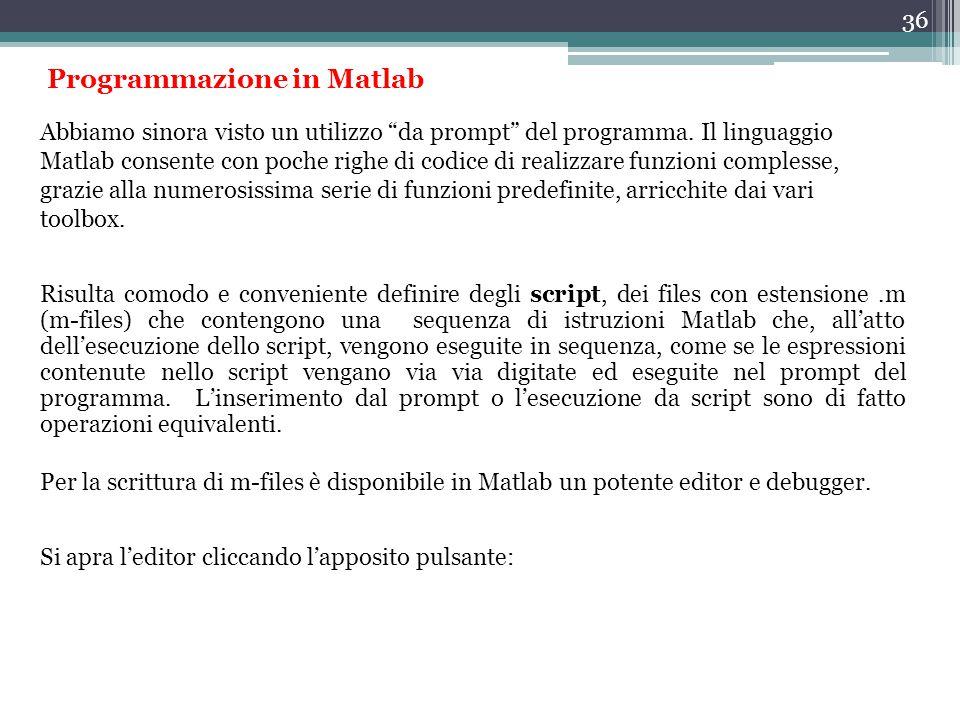 36 Programmazione in Matlab Risulta comodo e conveniente definire degli script, dei files con estensione.m (m-files) che contengono una sequenza di istruzioni Matlab che, all'atto dell'esecuzione dello script, vengono eseguite in sequenza, come se le espressioni contenute nello script vengano via via digitate ed eseguite nel prompt del programma.