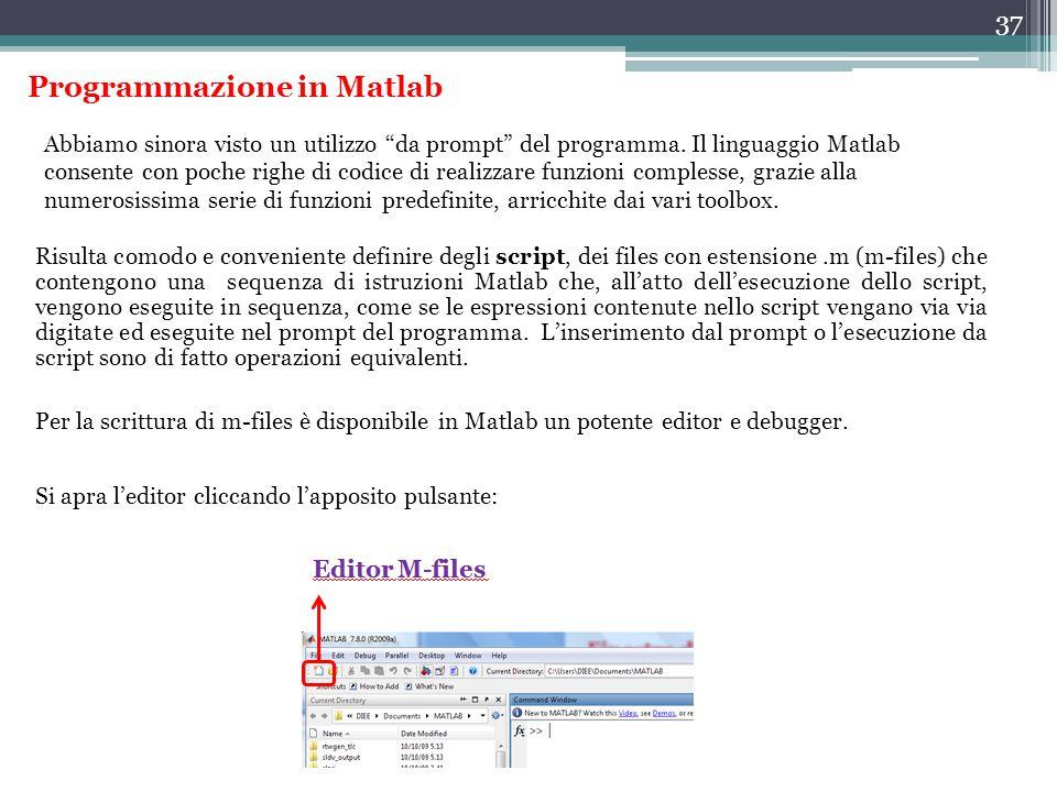 37 Programmazione in Matlab Risulta comodo e conveniente definire degli script, dei files con estensione.m (m-files) che contengono una sequenza di istruzioni Matlab che, all'atto dell'esecuzione dello script, vengono eseguite in sequenza, come se le espressioni contenute nello script vengano via via digitate ed eseguite nel prompt del programma.