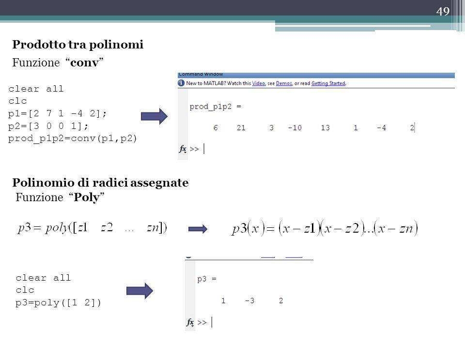 49 Prodotto tra polinomi Funzione conv clear all clc p1=[2 7 1 -4 2]; p2=[3 0 0 1]; prod_p1p2=conv(p1,p2) Polinomio di radici assegnate clear all clc p3=poly([1 2]) Funzione Poly