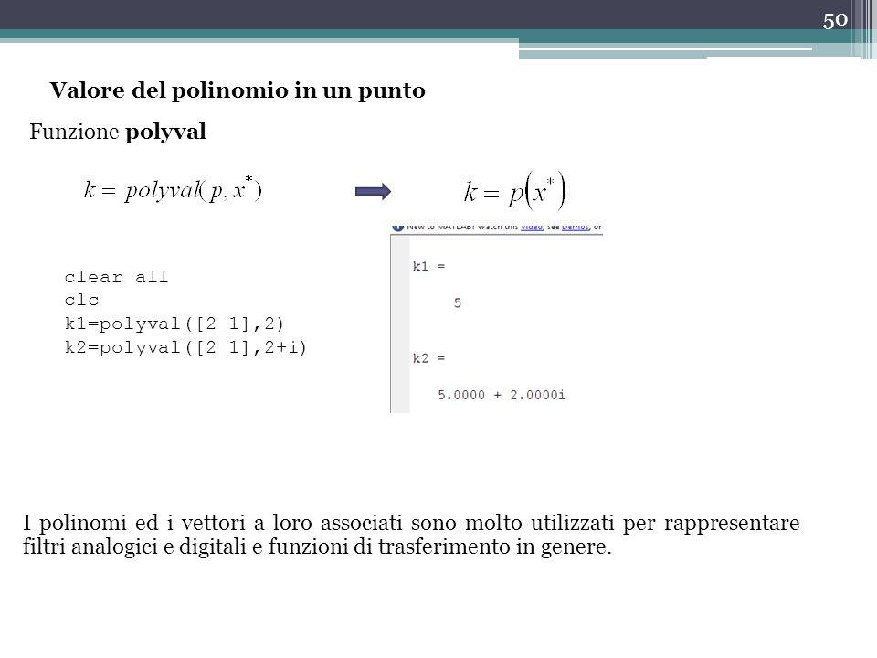 50 Valore del polinomio in un punto Funzione polyval clear all clc k1=polyval([2 1],2) k2=polyval([2 1],2+i) I polinomi ed i vettori a loro associati sono molto utilizzati per rappresentare filtri analogici e digitali e funzioni di trasferimento in genere.