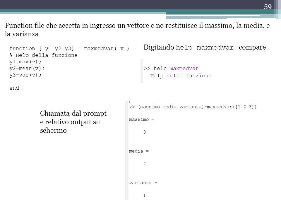 59 Function file che accetta in ingresso un vettore e ne restituisce il massimo, la media, e la varianza function [ y1 y2 y3] = maxmedvar( v ) % Help della funzione y1=max(v); y2=mean(v); y3=var(v); end Chiamata dal prompt e relativo output su schermo Digitando help maxmedvar compare