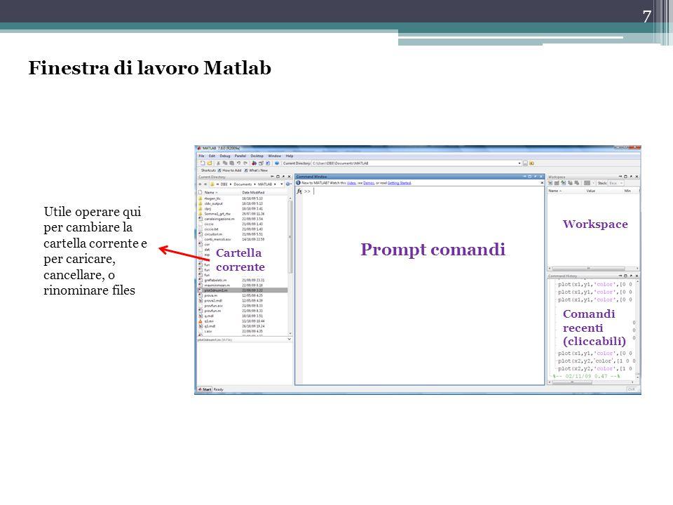 7 Finestra di lavoro Matlab Prompt comandi Workspace Comandi recenti (cliccabili) Cartella corrente Utile operare qui per cambiare la cartella corrente e per caricare, cancellare, o rinominare files