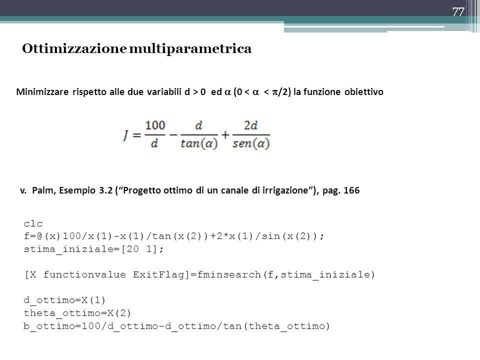 77 Minimizzare rispetto alle due variabili d > 0 ed  (0 <  <  /2) la funzione obiettivo clc f=@(x)100/x(1)-x(1)/tan(x(2))+2*x(1)/sin(x(2)); stima_iniziale=[20 1]; [X functionvalue ExitFlag]=fminsearch(f,stima_iniziale) d_ottimo=X(1) theta_ottimo=X(2) b_ottimo=100/d_ottimo-d_ottimo/tan(theta_ottimo) v.