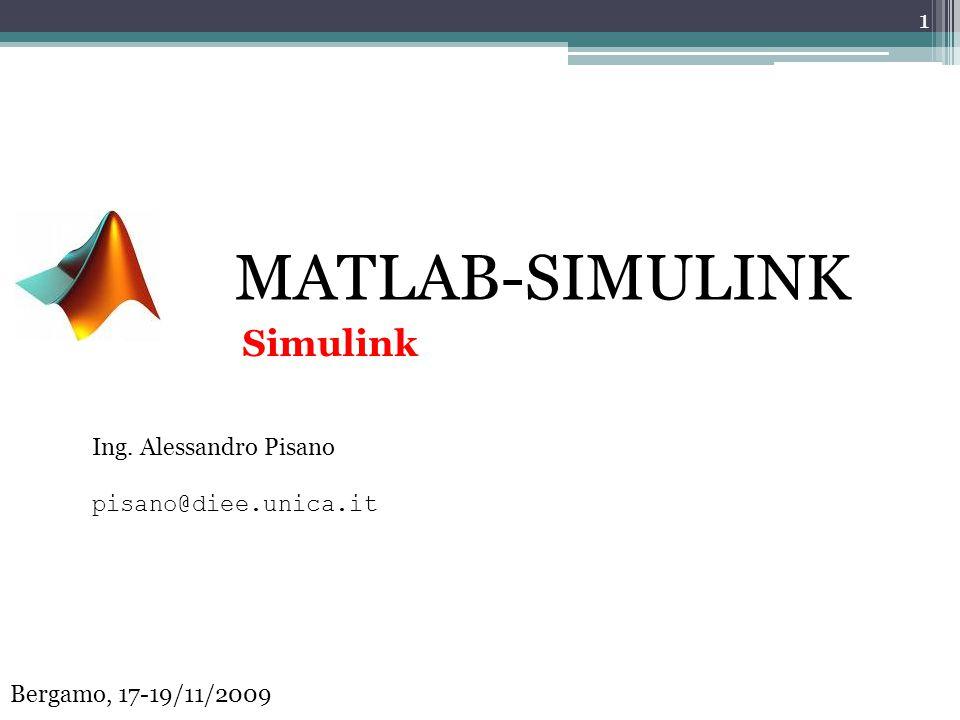 MATLAB-SIMULINK Ing. Alessandro Pisano pisano@diee.unica.it 1 Bergamo, 17-19/11/2009 Simulink