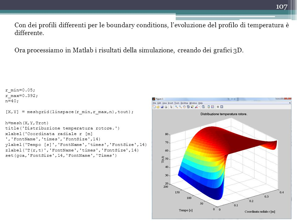 107 Con dei profili differenti per le boundary conditions, l'evoluzione del profilo di temperatura è differente. Ora processiamo in Matlab i risultati