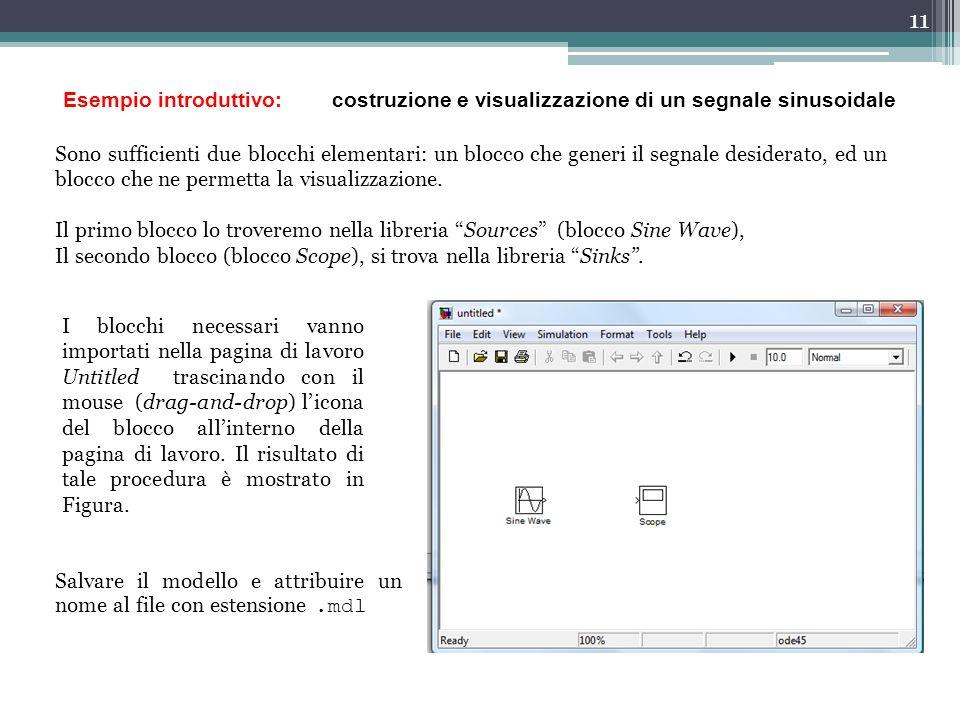 11 Esempio introduttivo: costruzione e visualizzazione di un segnale sinusoidale Sono sufficienti due blocchi elementari: un blocco che generi il segn