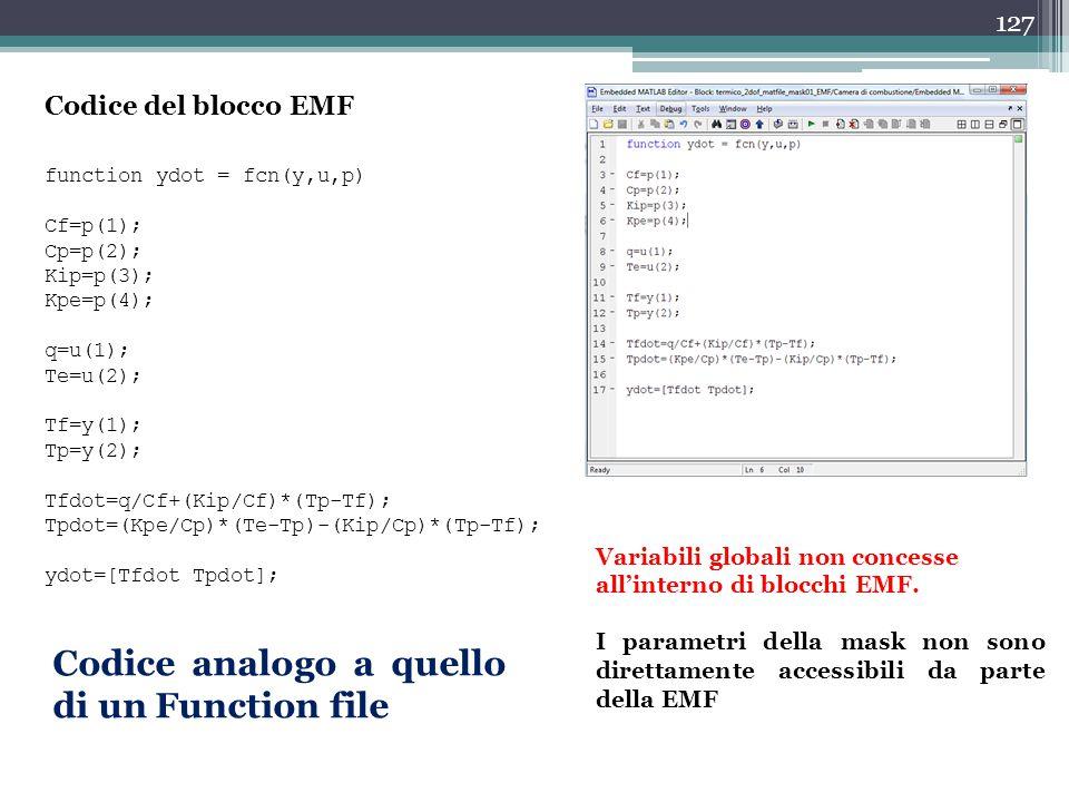 127 Codice del blocco EMF function ydot = fcn(y,u,p) Cf=p(1); Cp=p(2); Kip=p(3); Kpe=p(4); q=u(1); Te=u(2); Tf=y(1); Tp=y(2); Tfdot=q/Cf+(Kip/Cf)*(Tp-